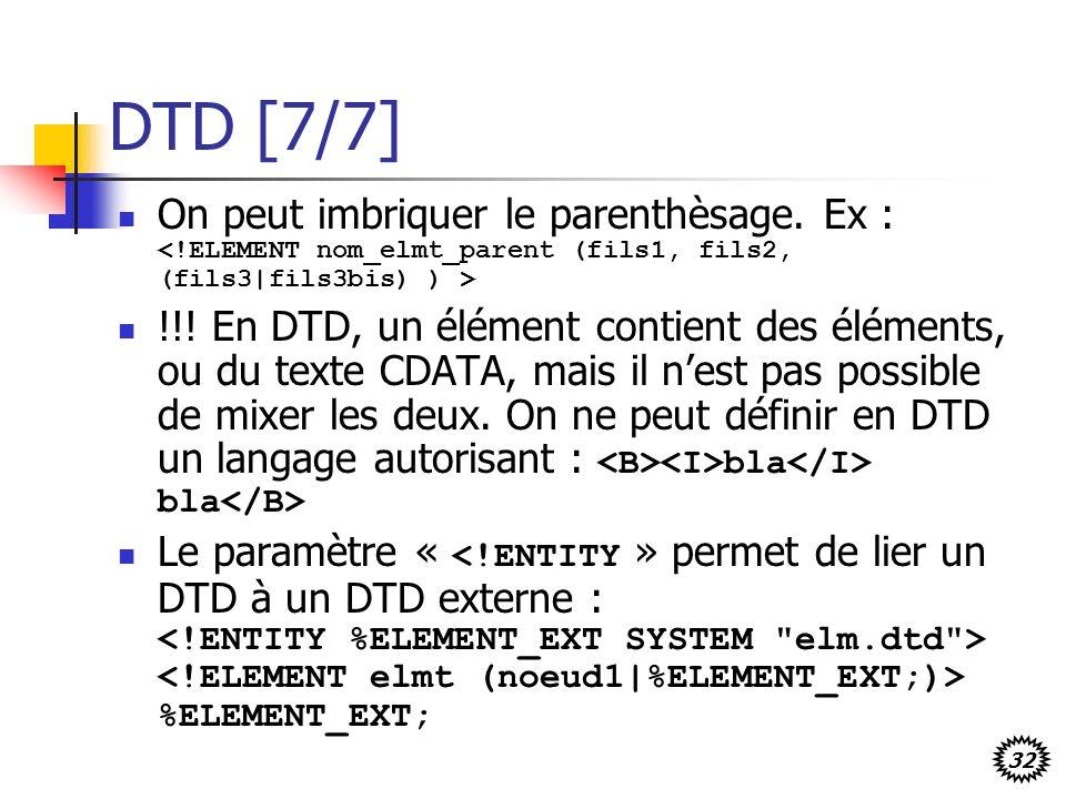 DTD [7/7] On peut imbriquer le parenthèsage. Ex : <!ELEMENT nom_elmt_parent (fils1, fils2, (fils3|fils3bis) ) >